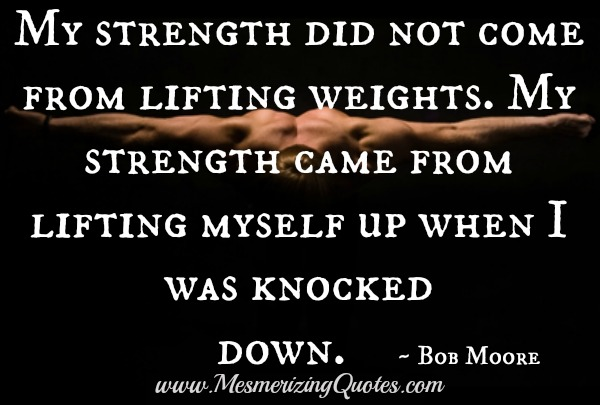 Strength comes from lifting yourself up when you are knocked down
