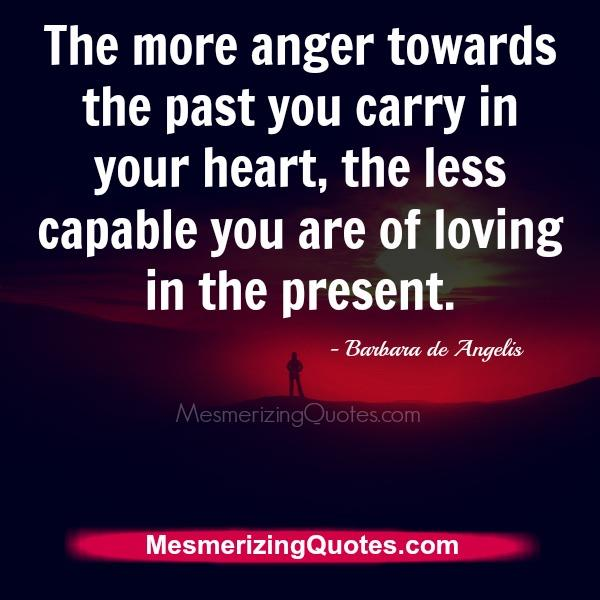 The more anger towards the past you carry in your heart