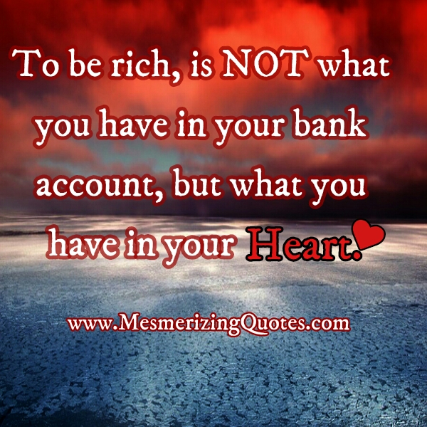 To be rich, isn't what you have in your bank account