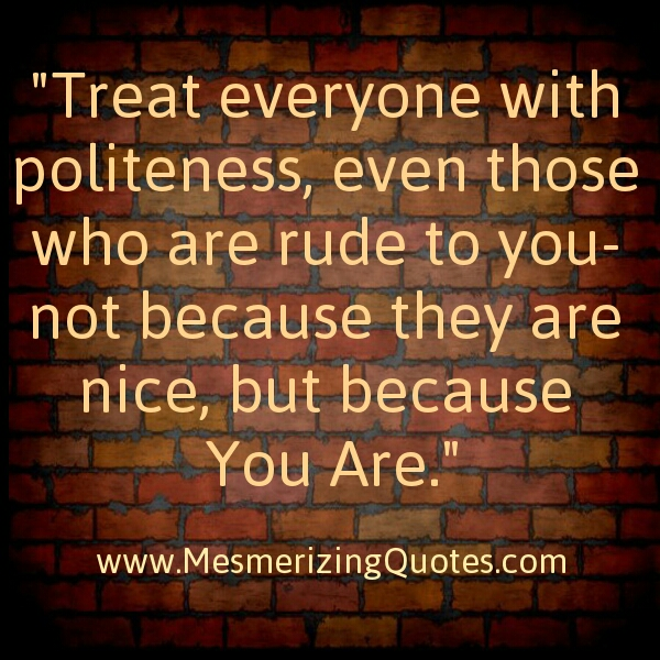 Treat with politeness to rude people
