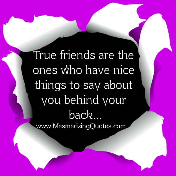 True friends say nice things about you behind your back