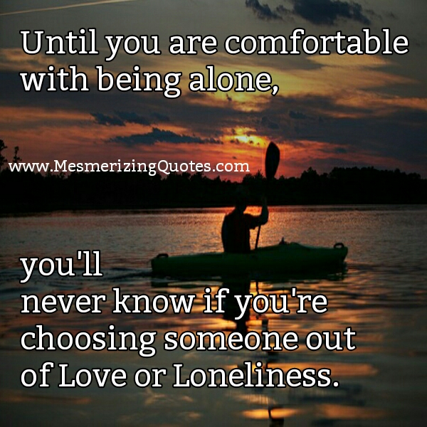 Until you are comfortable with being alone