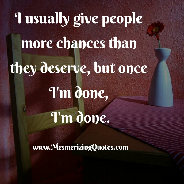 Usually give people more chances than they deserve