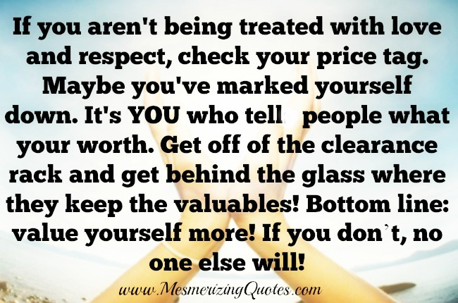 Value yourself more! If you don't, no one else will