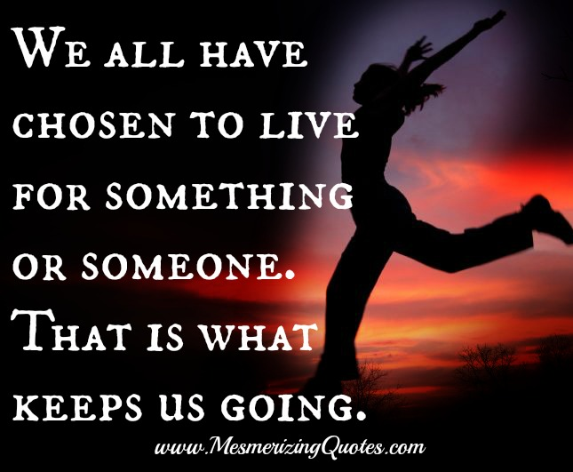 We all have chosen to live for something or someone