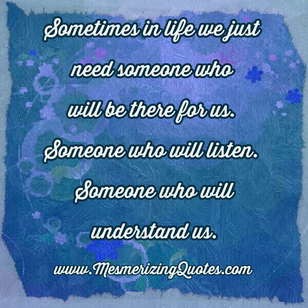 We just need someone who will be there for us
