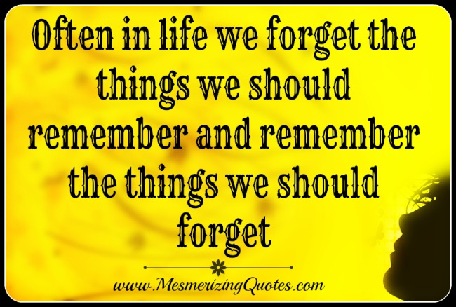 We often forget the things we should remember