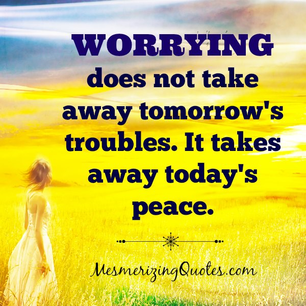 Worry does not take away tomorrow's troubles