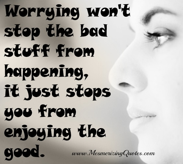 Worrying stops you from enjoying the good