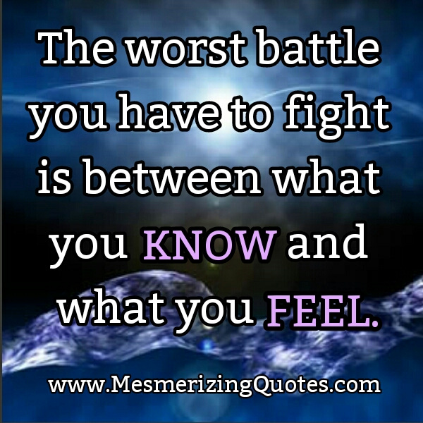 Worst battle! Between what you know & what you feel