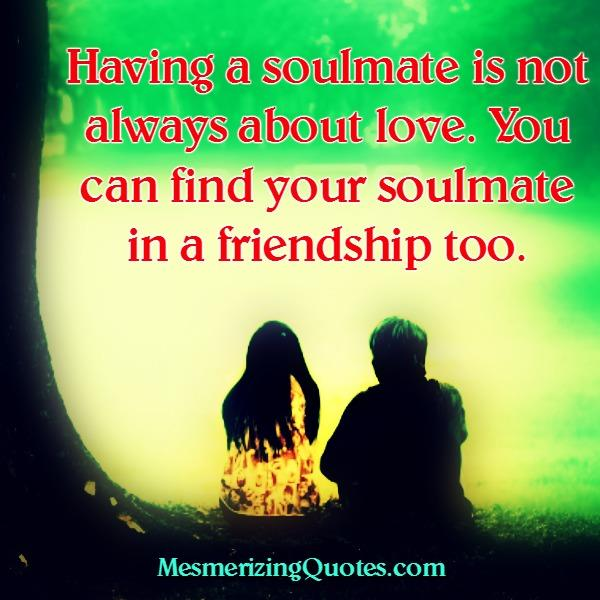 You can find your soulmate in a friendship