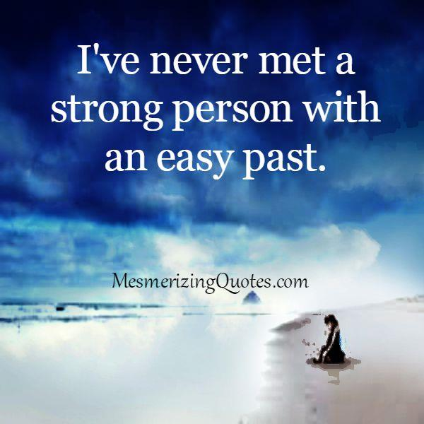 You will never meet a strong person with an easy past