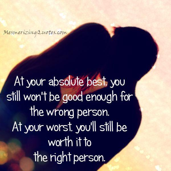 You won't be good enough for the wrong person