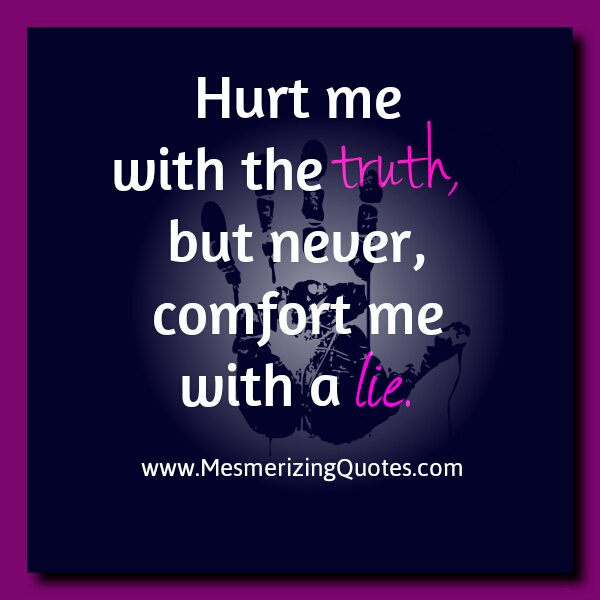 Hurt me with the Truth, Never comfort me with a Lie